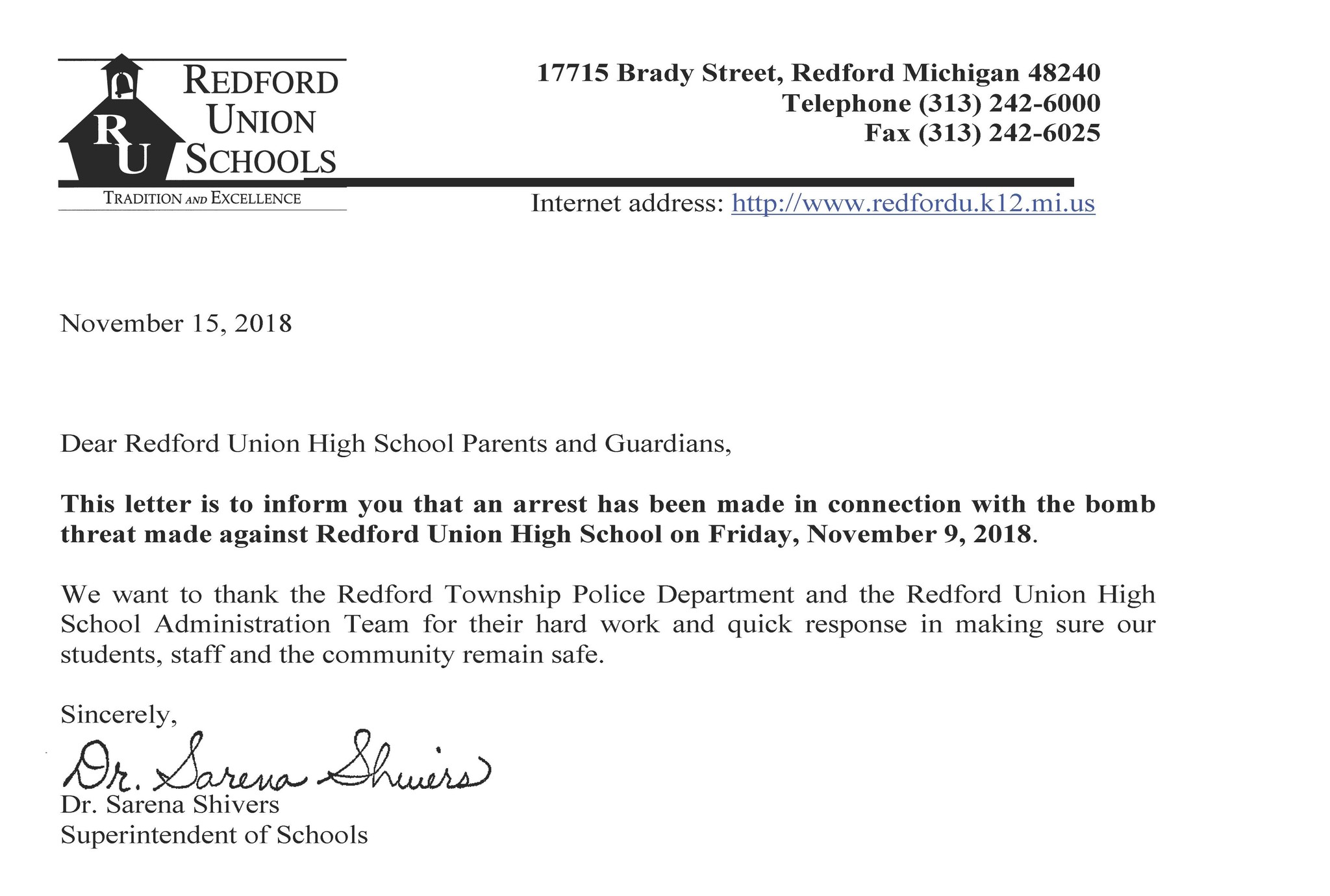 November 15, 2018, Dear Redford Union High School Parents and Guardians.  This letter is to inform you that an arrest has been made in connection with the bomb threat made against Redford Union High School on Friday, November 9, 2018. We want to thank the Redford Township Police Department and the Redford Union High School Administration Team for their hard work and quick response in making sure our students, staff and the community remain safe.  Sincerely, Dr. Sarena Shivers, Superintendent of Schools