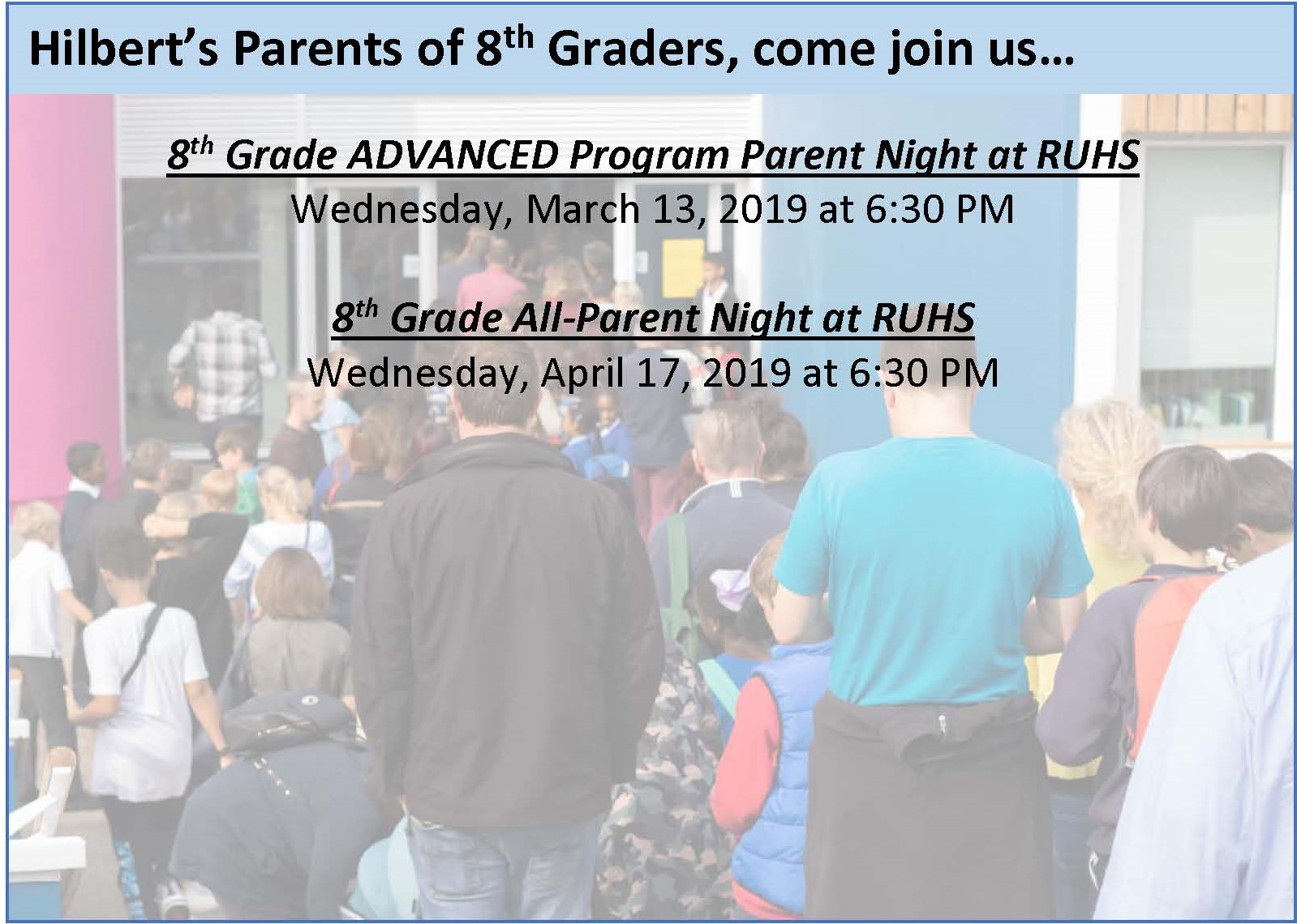 Hilbert's Parents of 8th Graders, come join us... 8th Grade ADVANCED Program Parent Night at RUHS, Wednesday, March 13, 2019 at 6:30 PM   and    8th Grade All-Parent Night at RUHS, Wednesday, April 17, 2019 at 6:30 PM